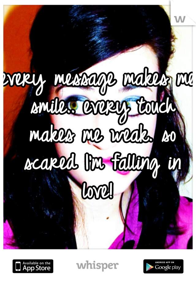 every message makes me smile.. every touch makes me weak. so scared I'm falling in love!