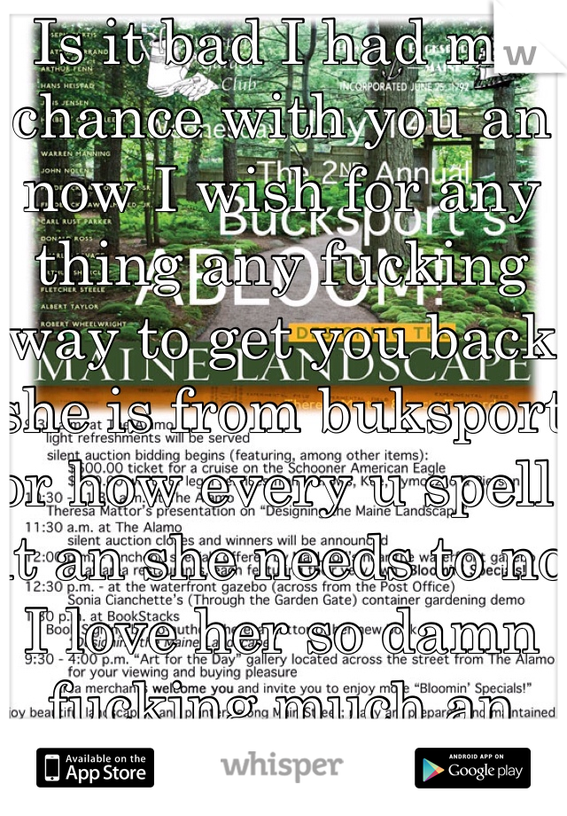 Is it bad I had my chance with you an now I wish for any thing any fucking way to get you back she is from buksport or how every u spell it an she needs to no I love her so damn fucking much an her name is Destany Gomm if you no her tell her some one loves her an wishes for her back PRH I'm out good bye