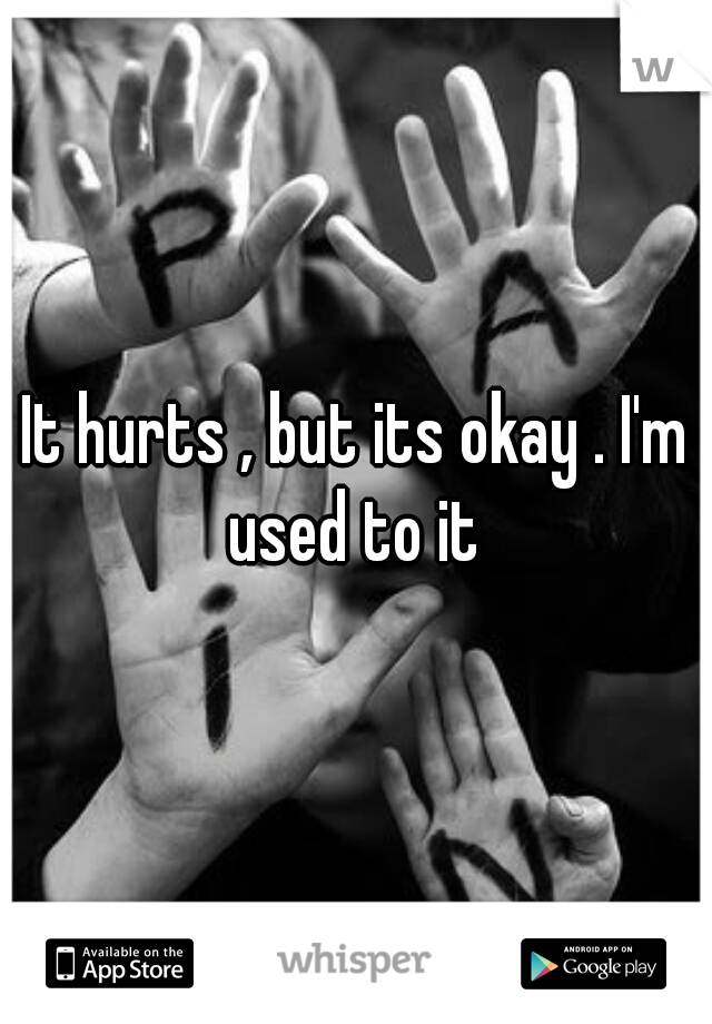 It hurts , but its okay . I'm used to it