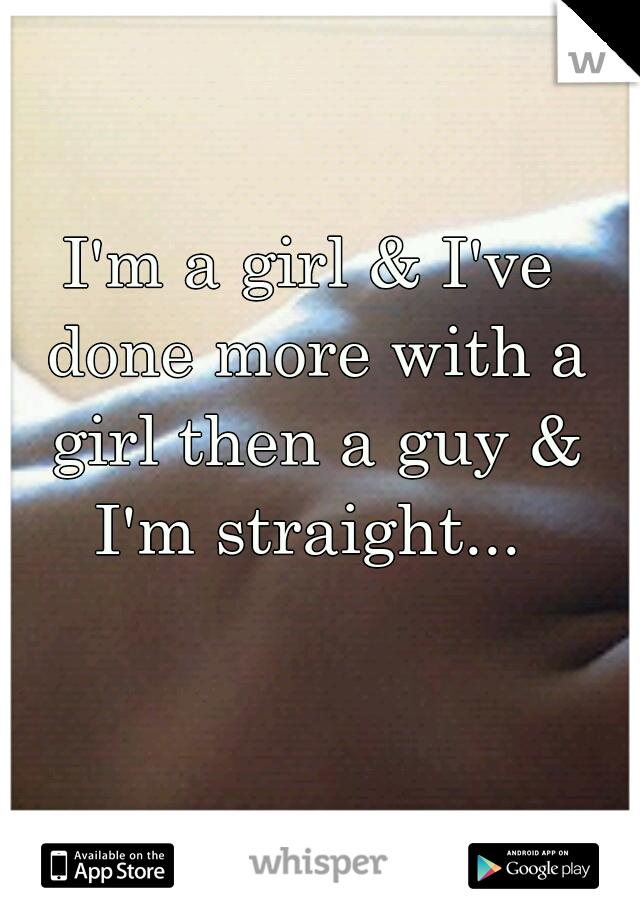 I'm a girl & I've done more with a girl then a guy & I'm straight...