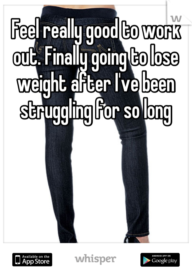 Feel really good to work out. Finally going to lose weight after I've been struggling for so long