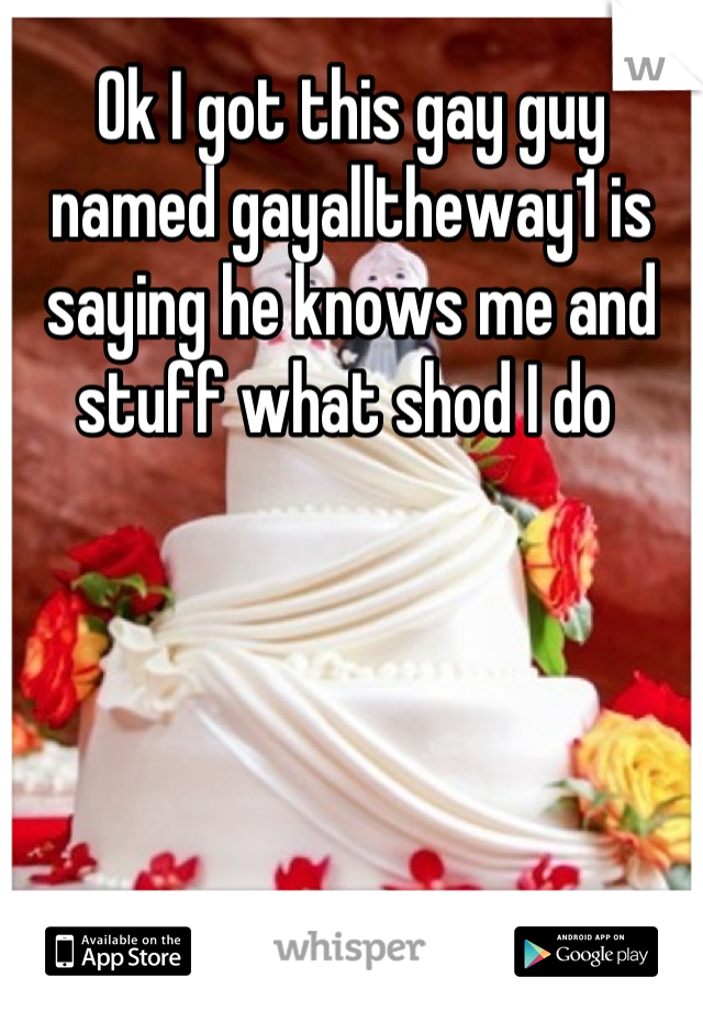 Ok I got this gay guy named gayalltheway1 is saying he knows me and stuff what shod I do
