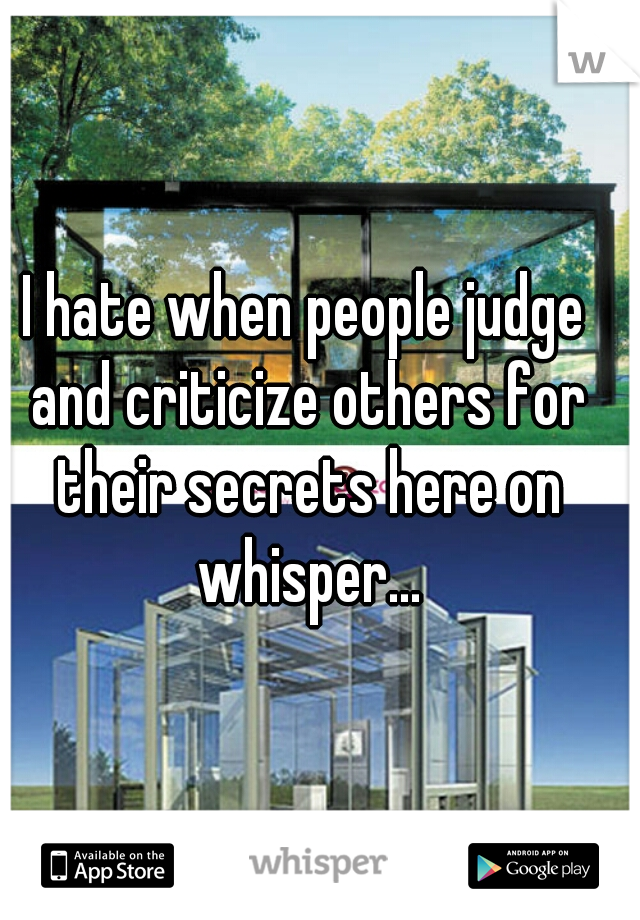 I hate when people judge and criticize others for their secrets here on whisper...