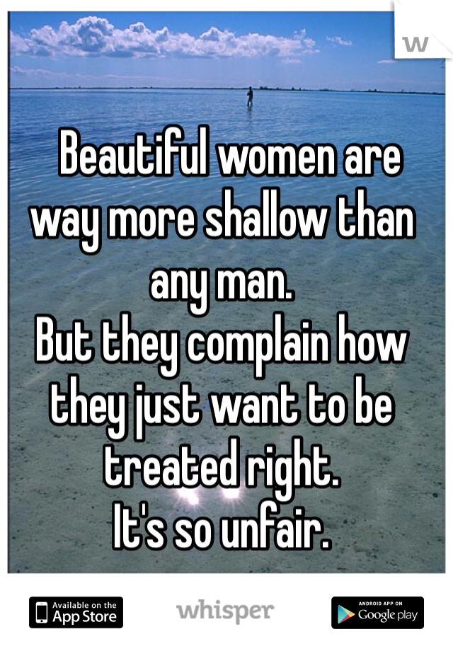 Beautiful women are way more shallow than any man.  But they complain how they just want to be treated right.   It's so unfair.