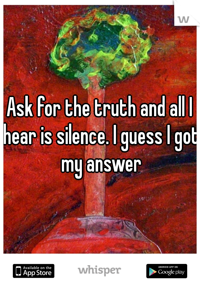 Ask for the truth and all I hear is silence. I guess I got my answer