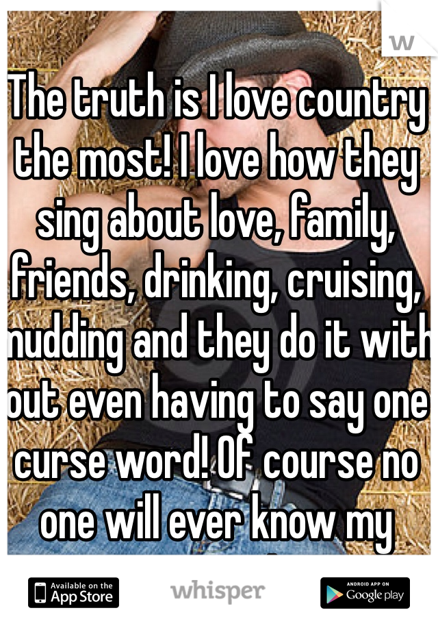 The truth is I love country the most! I love how they sing about love, family, friends, drinking, cruising, mudding and they do it with out even having to say one curse word! Of course no one will ever know my secret!