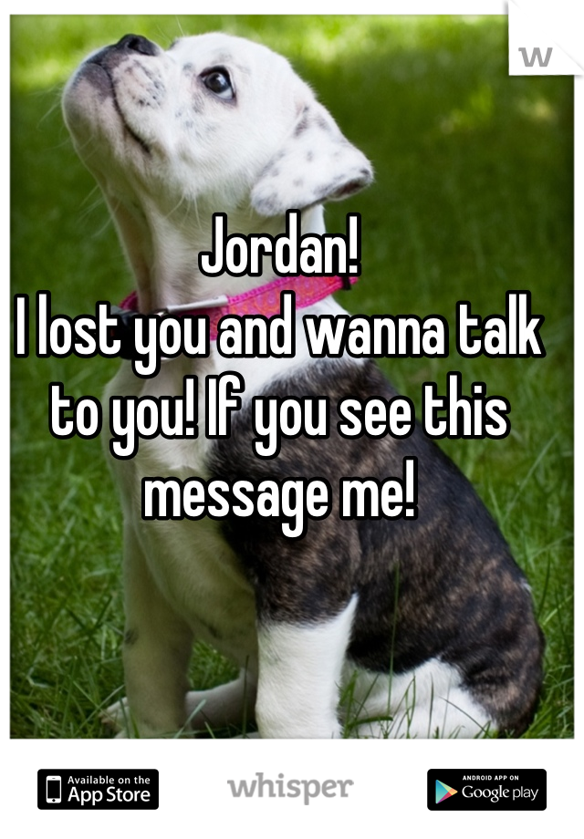 Jordan!  I lost you and wanna talk to you! If you see this message me!