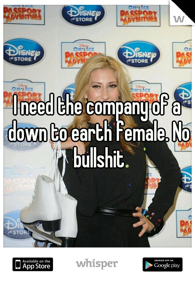I need the company of a down to earth female. No bullshit