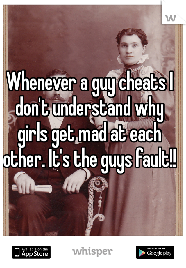 Whenever a guy cheats I don't understand why girls get mad at each other. It's the guys fault!!