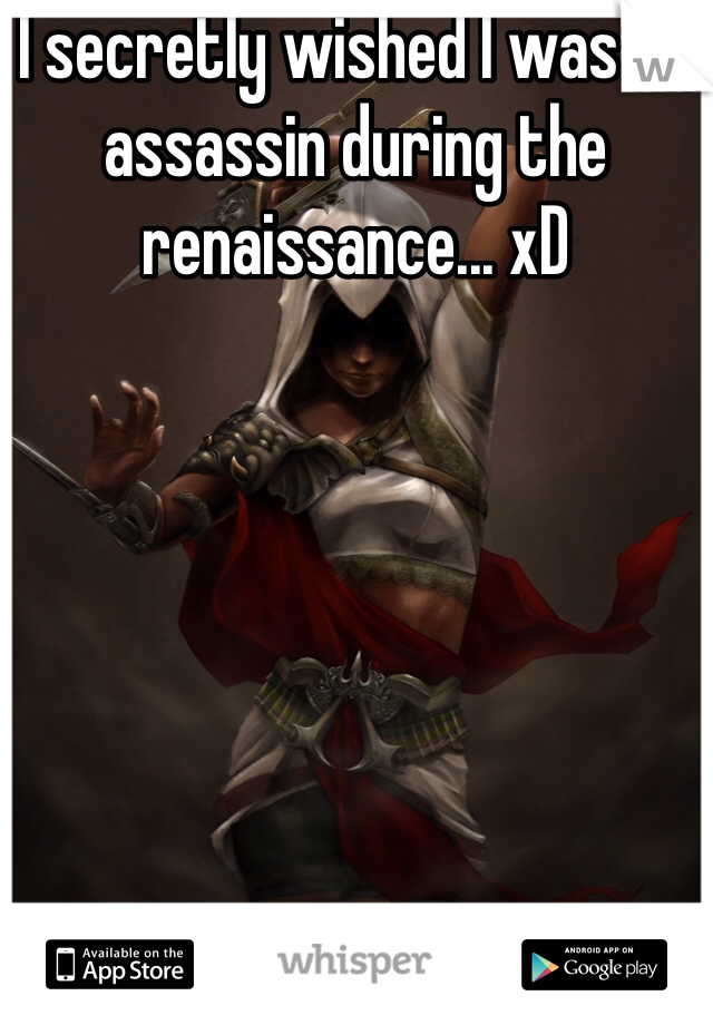 I secretly wished I was an assassin during the renaissance... xD
