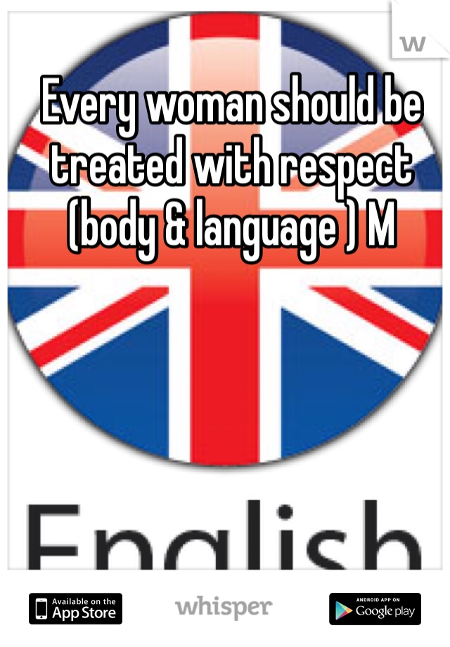 Every woman should be treated with respect (body & language ) M