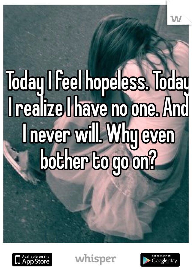Today I feel hopeless. Today I realize I have no one. And I never will. Why even bother to go on?