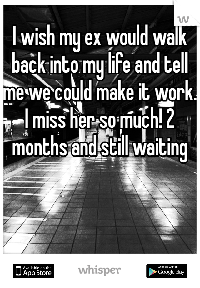 I wish my ex would walk back into my life and tell me we could make it work. I miss her so much! 2 months and still waiting
