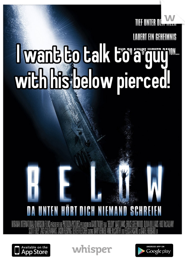 I want to talk to a guy with his below pierced!