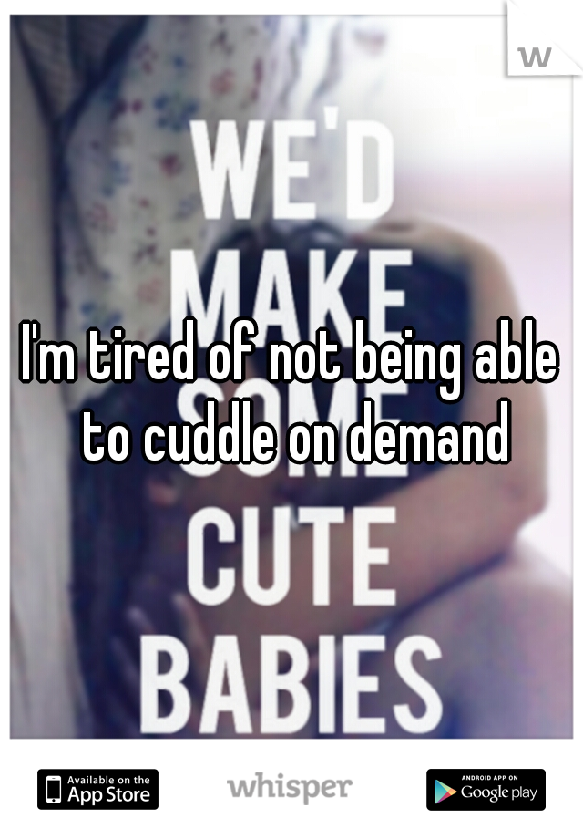 I'm tired of not being able to cuddle on demand