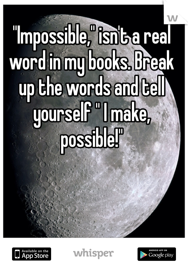 """""""Impossible,"""" isn't a real word in my books. Break up the words and tell yourself """" I make, possible!"""""""