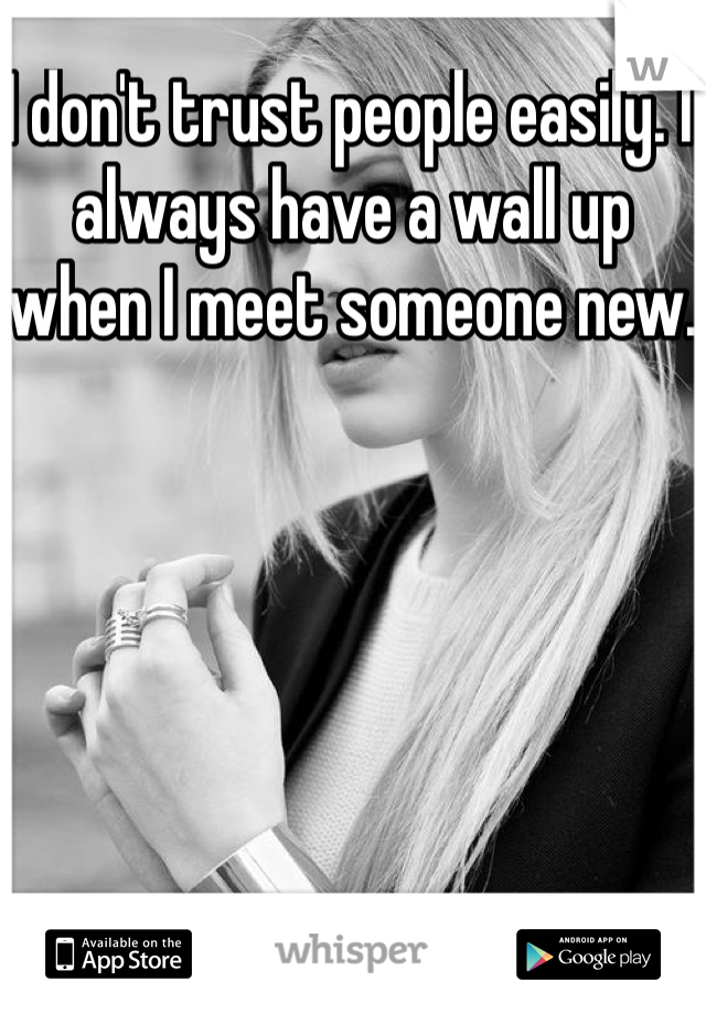 I don't trust people easily. I always have a wall up when I meet someone new.