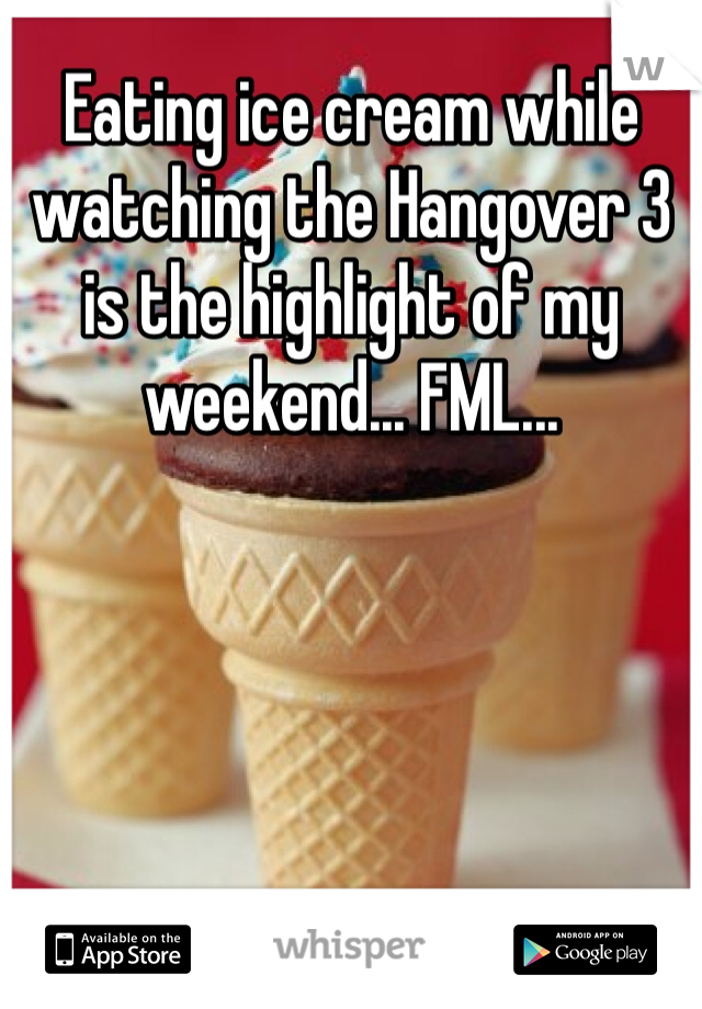 Eating ice cream while watching the Hangover 3 is the highlight of my weekend... FML...