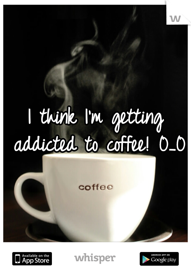 I think I'm getting addicted to coffee! 0_0