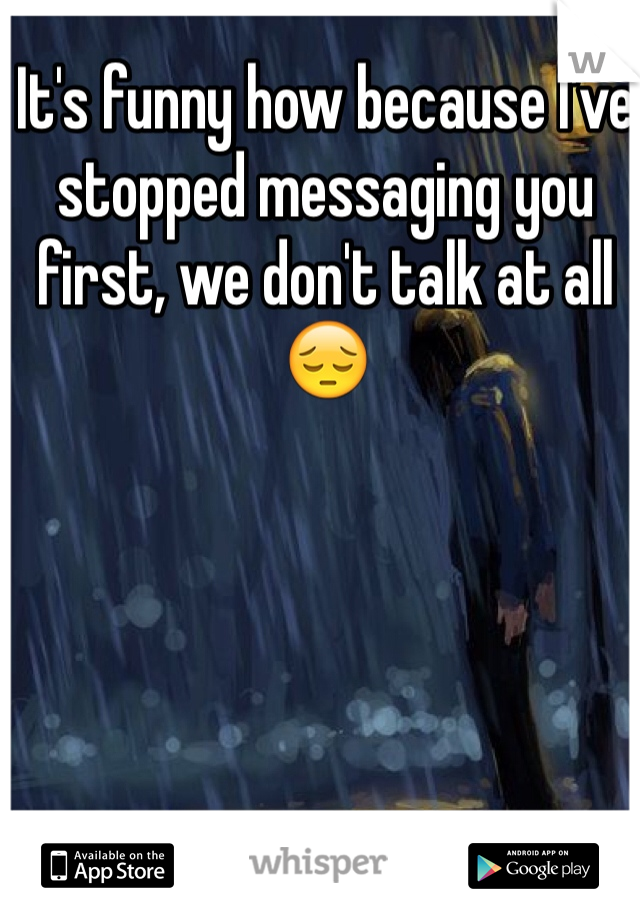 It's funny how because I've stopped messaging you first, we don't talk at all😔