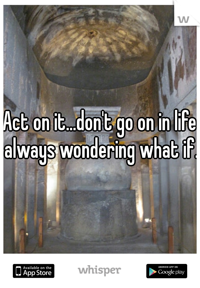 Act on it...don't go on in life always wondering what if.