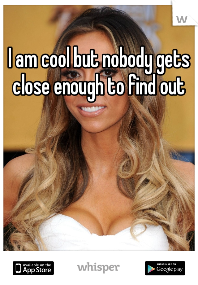 I am cool but nobody gets close enough to find out