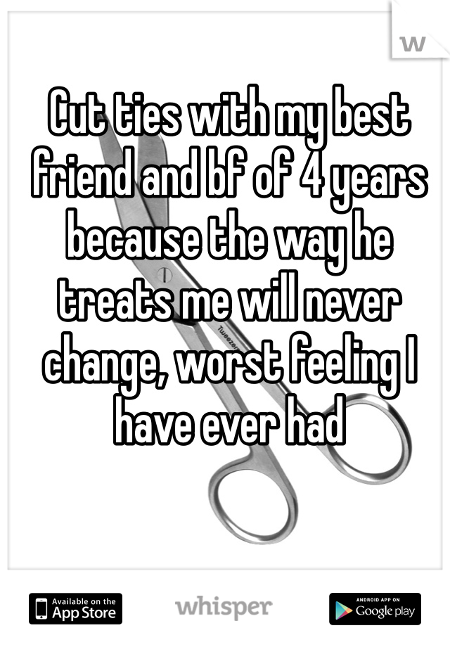 Cut ties with my best friend and bf of 4 years because the way he treats me will never change, worst feeling I have ever had