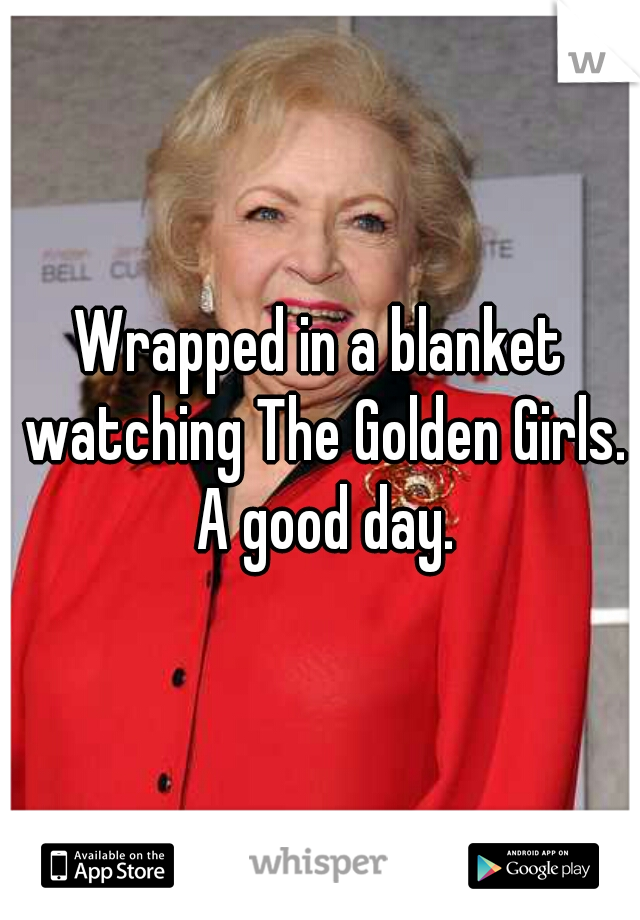 Wrapped in a blanket watching The Golden Girls. A good day.