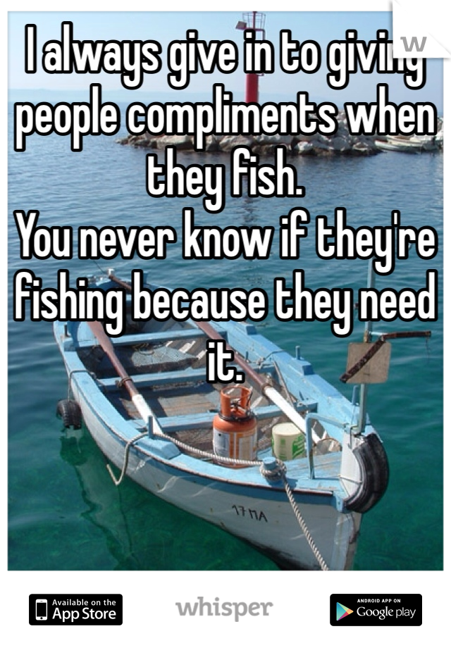 I always give in to giving people compliments when they fish.  You never know if they're fishing because they need it.