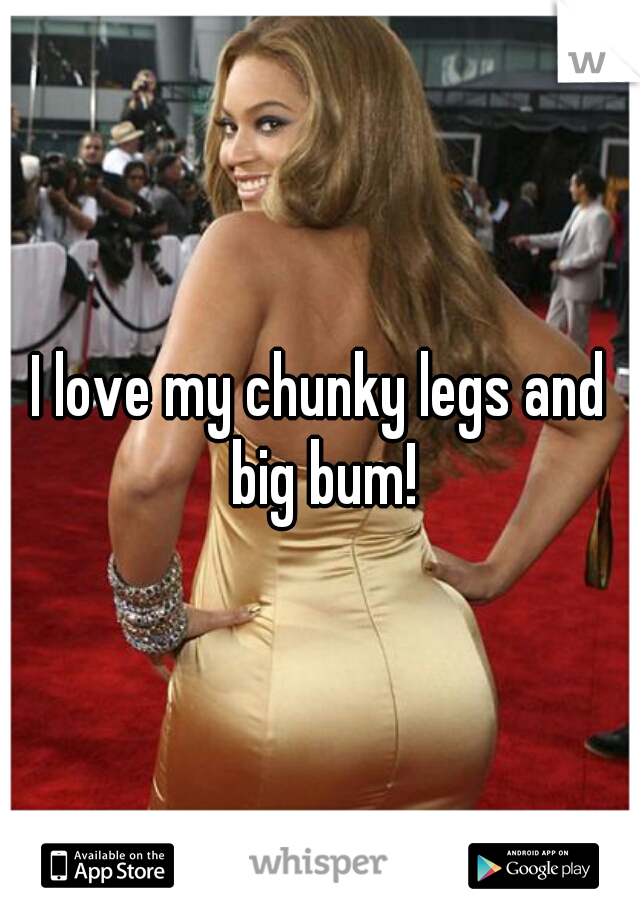 I love my chunky legs and big bum!