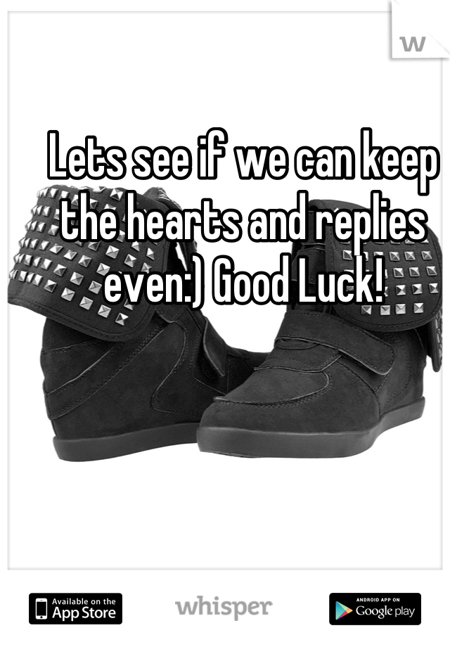 Lets see if we can keep the hearts and replies even:) Good Luck!