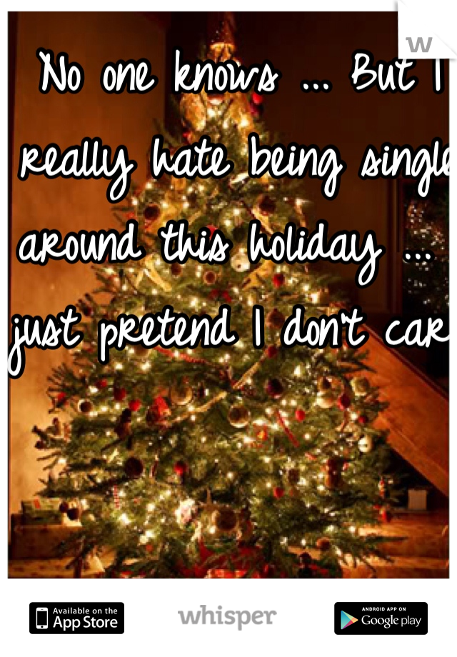 No one knows ... But I really hate being single around this holiday ... I just pretend I don't care