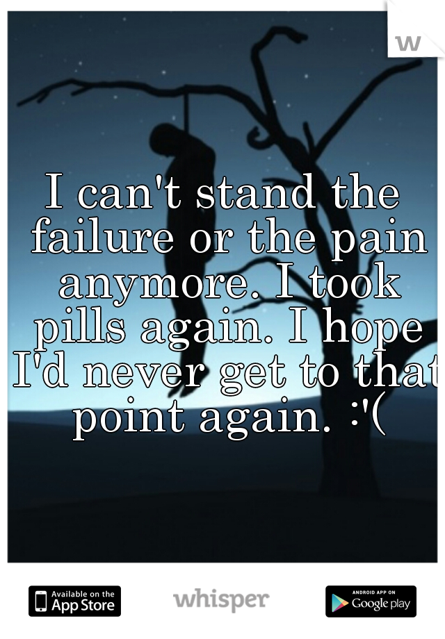 I can't stand the failure or the pain anymore. I took pills again. I hope I'd never get to that point again. :'(