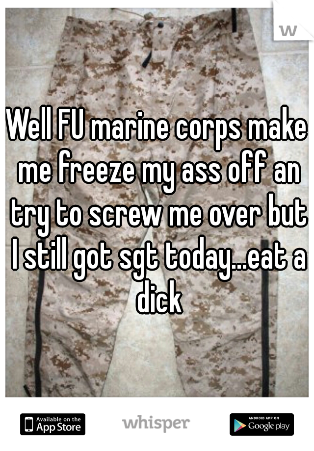 Well FU marine corps make me freeze my ass off an try to screw me over but I still got sgt today...eat a dick