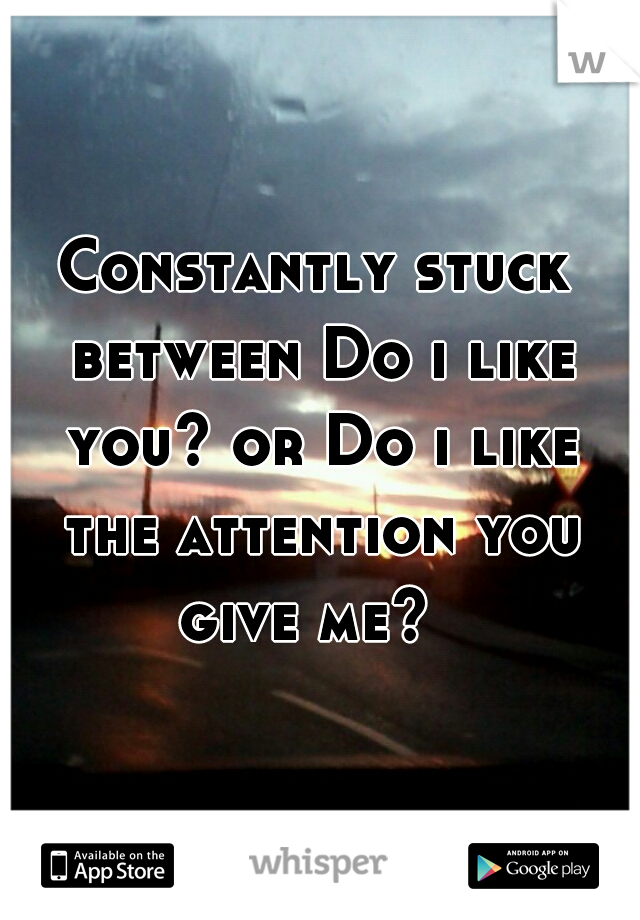 Constantly stuck between Do i like you? or Do i like the attention you give me?