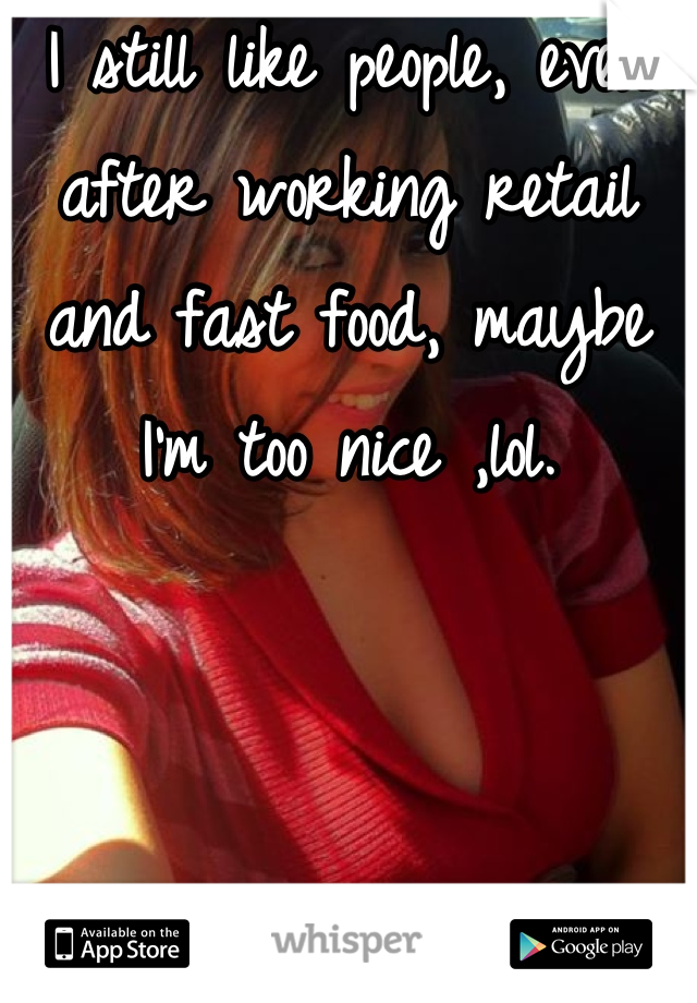 I still like people, even after working retail and fast food, maybe I'm too nice ,lol.
