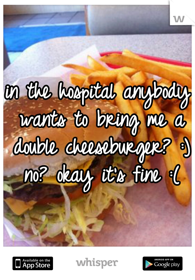 in the hospital anybody wants to bring me a double cheeseburger? :) no? okay it's fine :(