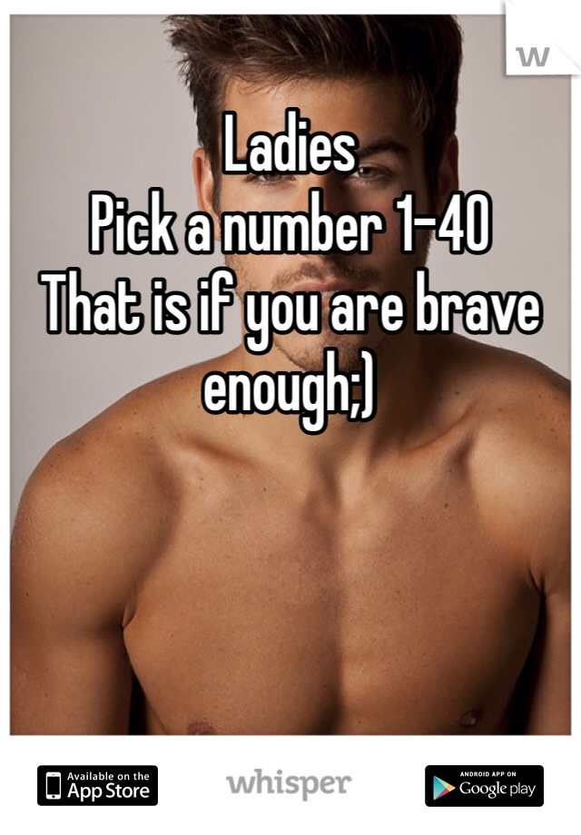 Ladies Pick a number 1-40 That is if you are brave enough;)