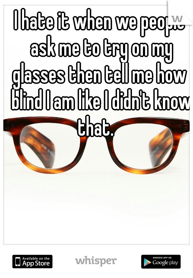 I hate it when we people ask me to try on my glasses then tell me how  blind I am like I didn't know that.