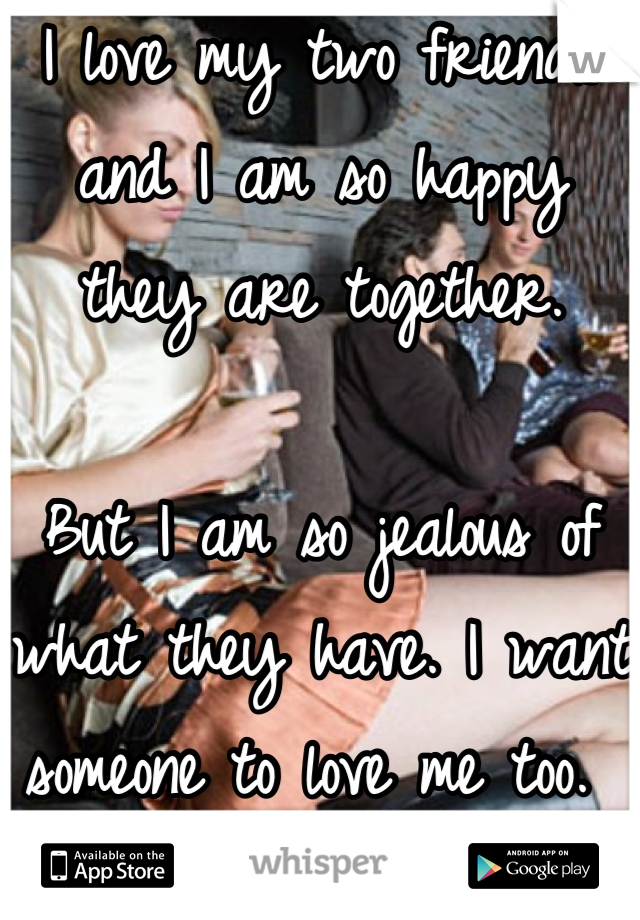 I love my two friends and I am so happy they are together.   But I am so jealous of what they have. I want someone to love me too.