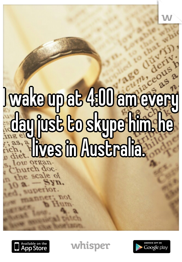 I wake up at 4:00 am every day just to skype him. he lives in Australia.