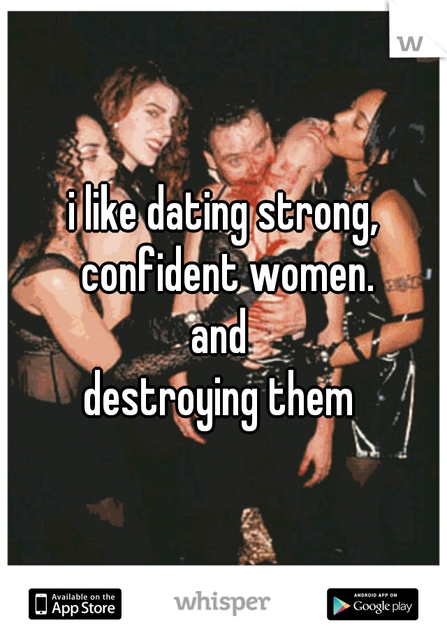 i like dating strong, confident women. and  destroying them