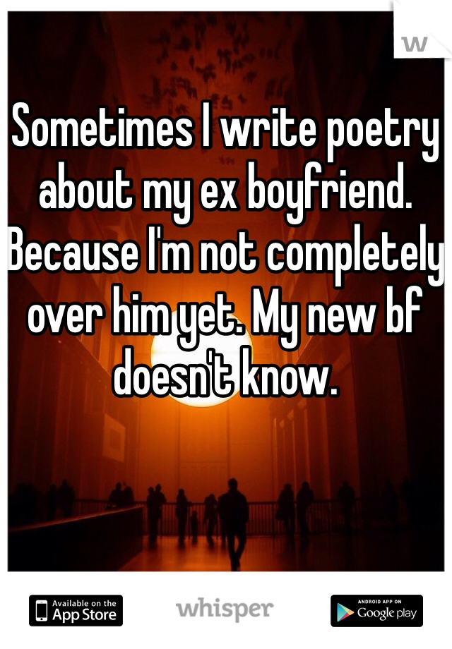 Sometimes I write poetry about my ex boyfriend. Because I'm not completely over him yet. My new bf doesn't know.