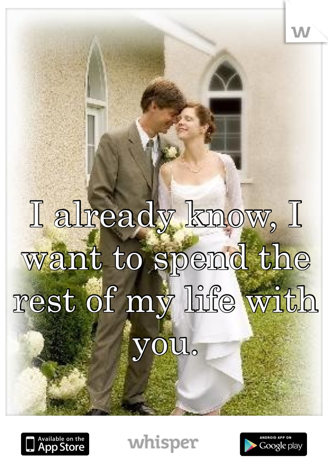 I already know, I want to spend the rest of my life with you.