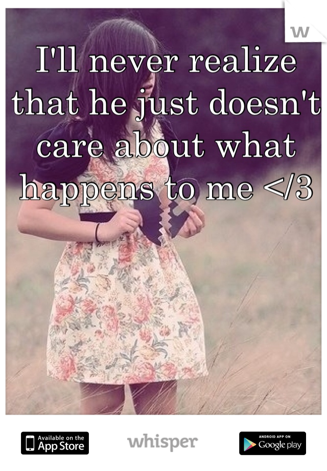 I'll never realize that he just doesn't care about what happens to me </3
