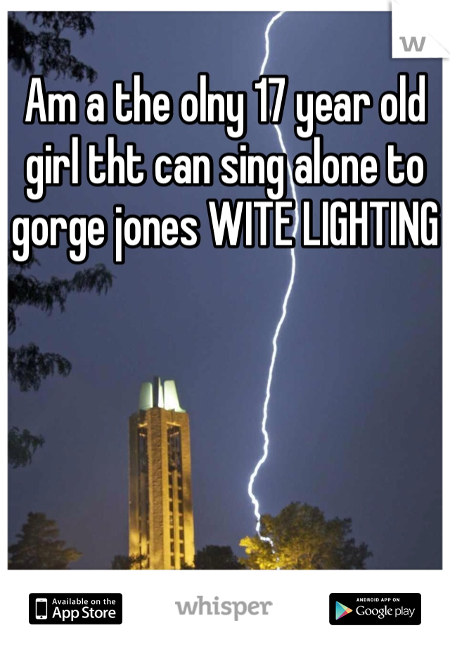 Am a the olny 17 year old girl tht can sing alone to gorge jones WITE LIGHTING