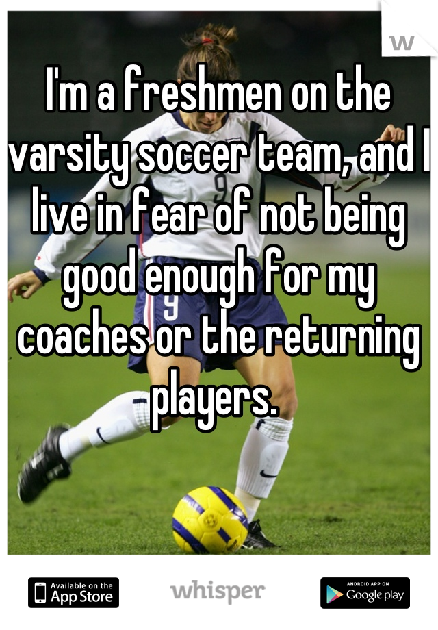 I'm a freshmen on the varsity soccer team, and I live in fear of not being good enough for my coaches or the returning players.