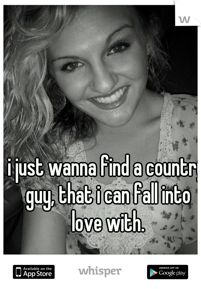 i just wanna find a country guy, that i can fall into love with.