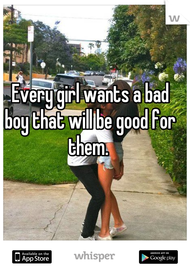 Every girl wants a bad boy that will be good for them.