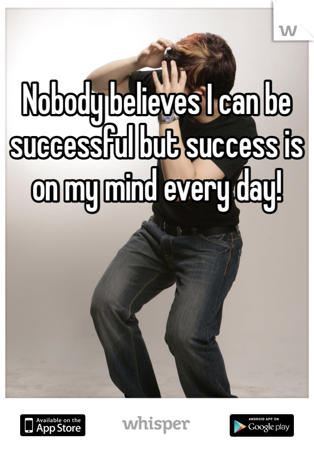 Nobody believes I can be successful but success is on my mind every day!